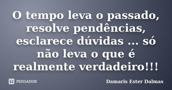 O tempo leva o passado, resolve pendências, esclarece dúvidas ... só não leva o que é realmente verdadeiro!!!... Frase de Damaris Ester Dalmas.