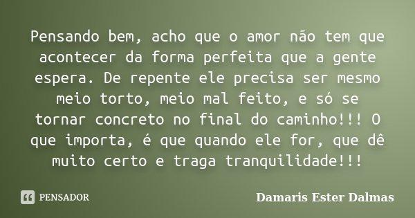 Pensando bem, acho que o amor não tem que acontecer da forma perfeita que a gente espera. De repente ele precisa ser mesmo meio torto, meio mal feito, e só se t... Frase de Damaris Ester Dalmas.