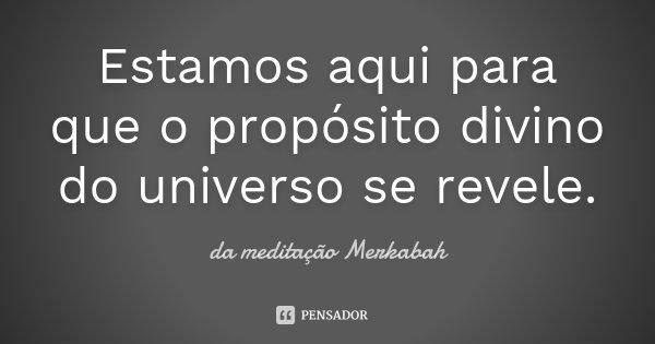 Estamos aqui para que o propósito divino do universo se revele.... Frase de da meditação Merkabah.