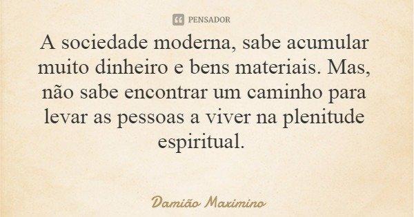 A sociedade moderna, sabe acumular muito dinheiro e bens materiais. Mas, não sabe encontrar um caminho para levar as pessoas a viver na plenitude espiritual.... Frase de Damião Maximino.