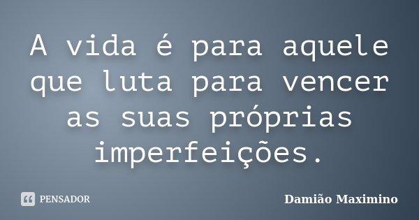 A vida é para aquele que luta para vencer as suas próprias imperfeições.... Frase de Damião Maximino.