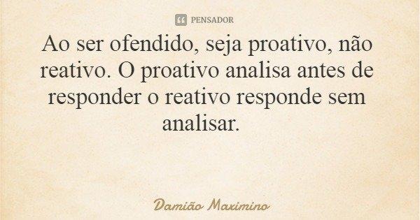 Ao ser ofendido, seja proativo, não reativo. O proativo analisa antes de responder o reativo responde sem analisar.... Frase de Damião Maximino.