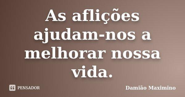As aflições ajudam-nos a melhorar nossa vida.... Frase de Damião Maximino.