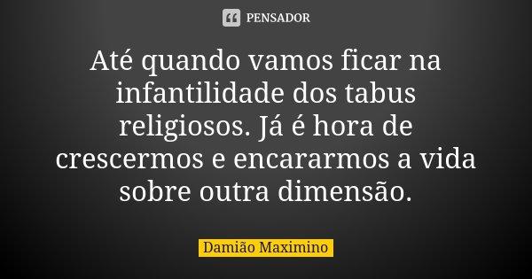 Até quando vamos ficar na infantilidade dos tabus religiosos. Já é hora de crescermos e encararmos a vida sobre outra dimensão.... Frase de Damião Maximino.