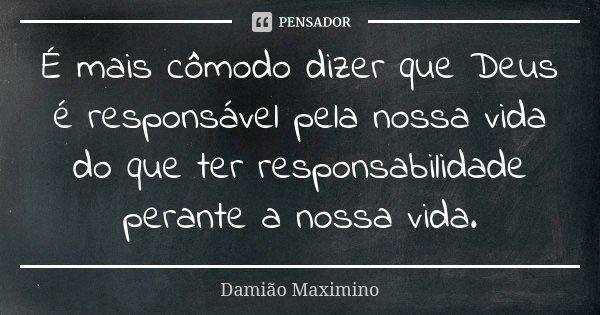 É mais cômodo dizer que Deus é responsável pela nossa vida do que ter responsabilidade perante a nossa vida.... Frase de Damião Maximino.