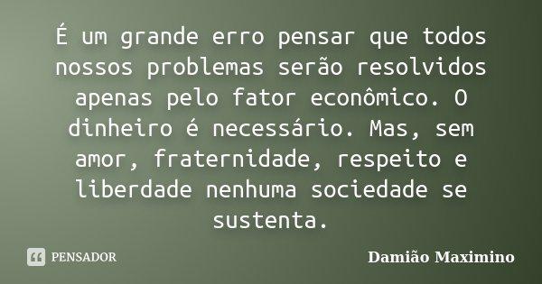 É um grande erro pensar que todos nossos problemas serão resolvidos apenas pelo fator econômico. O dinheiro é necessário. Mas, sem amor, fraternidade, respeito ... Frase de Damião Maximino.