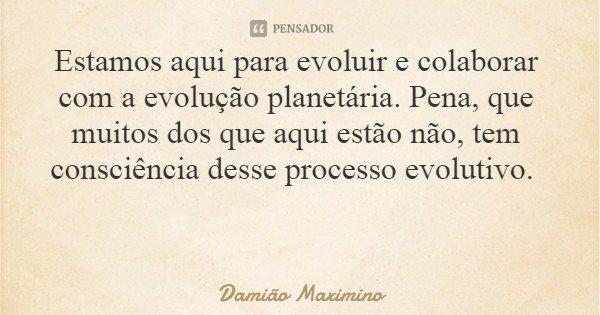 Estamos aqui para evoluir e colaborar com a evolução planetária. Pena, que muitos dos que aqui estão não, tem consciência desse processo evolutivo.... Frase de Damião Maximino.