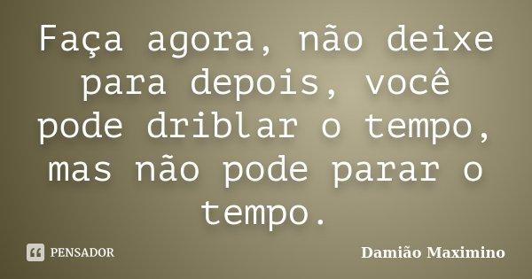 Faça agora, não deixe para depois, você pode driblar o tempo, mas não pode parar o tempo.... Frase de Damião Maximino.