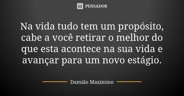 Na vida tudo tem um propósito, cabe a você retirar o melhor do que esta acontece na sua vida e avançar para um novo estágio.... Frase de Damião Maximino.