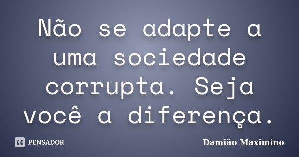 Não se adapte a uma sociedade corrupta. Seja você a diferença.... Frase de Damião Maximino.
