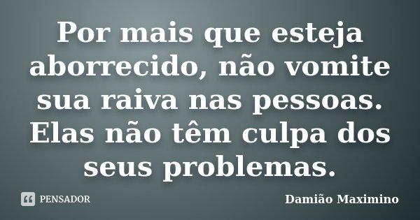 Por mais que esteja aborrecido, não vomite sua raiva nas pessoas. Elas não têm culpa dos seus problemas.... Frase de Damião Maximino.