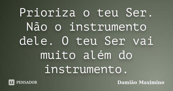 Prioriza o teu Ser. Não o instrumento dele. O teu Ser vai muito além do instrumento.... Frase de Damião Maximino.