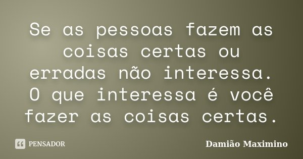 Se as pessoas fazem as coisas certas ou erradas não interessa. O que interessa é você fazer as coisas certas.... Frase de Damião Maximino.
