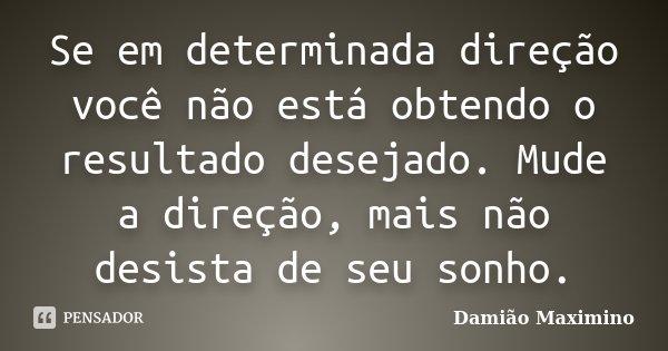 Se em determinada direção você não está obtendo o resultado desejado. Mude a direção, mais não desista de seu sonho.... Frase de Damião Maximino.