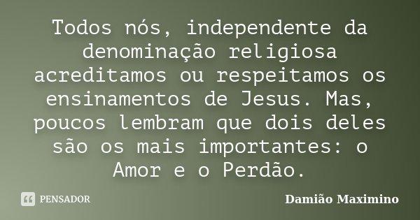 Todos nós, independente da denominação religiosa acreditamos ou respeitamos os ensinamentos de Jesus. Mas, poucos lembram que dois deles são os mais importantes... Frase de Damião Maximino.
