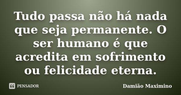 Tudo passa não há nada que seja permanente. O ser humano é que acredita em sofrimento ou felicidade eterna.... Frase de Damião Maximino.