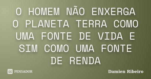 O HOMEM NÃO ENXERGA O PLANETA TERRA COMO UMA FONTE DE VIDA E SIM COMO UMA FONTE DE RENDA... Frase de Damien Ribeiro.