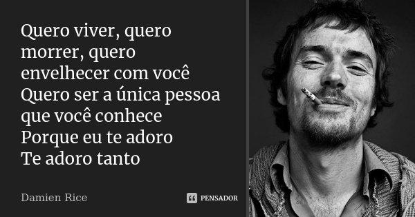 Quero viver, quero morrer, quero envelhecer com você Quero ser a única pessoa que você conhece Porque eu te adoro Te adoro tanto... Frase de Damien Rice.