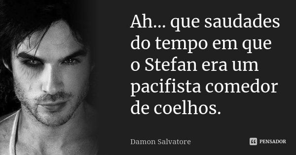 Ah... que saudades do tempo em que o Stefan era um pacifista comedor de coelhos.... Frase de Damon Salvatore.