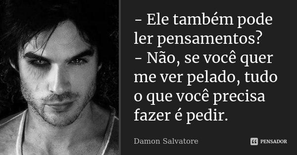 - Ele também pode ler pensamentos? - Não, se você quer me ver pelado, tudo o que você precisa fazer é pedir.... Frase de Damon Salvatore.