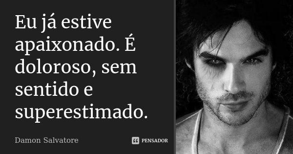 Eu já estive apaixonado. É doloroso, sem sentido e superestimado.... Frase de Damon Salvatore.