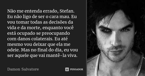 Não me entenda errado, Stefan. Eu não ligo de ser o cara mau. Eu vou tomar todas as decisões da vida e da morte, enquanto você está ocupado se preocupando com d... Frase de Damon Salvatore.