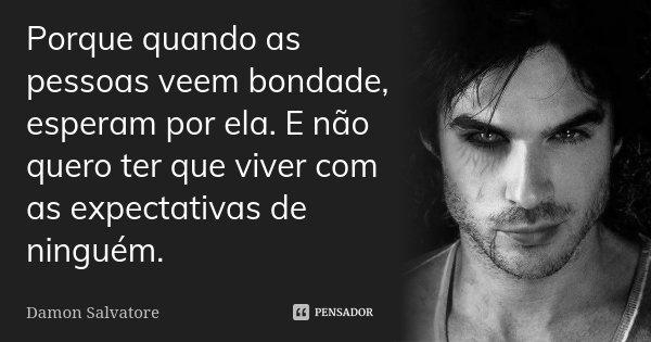 Frases De Bondade E Humildade: Porque Quando As Pessoas Veem Bondade,... Damon Salvatore