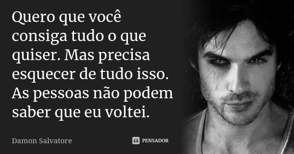 Quero Que Você Consiga Tudo O Que... Damon Salvatore