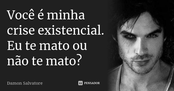 Você é minha crise existencial. Eu te mato ou não te mato?... Frase de Damon Salvatore.
