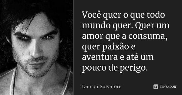 Você Quer O Que Todo Mundo Quer Quer Damon Salvatore