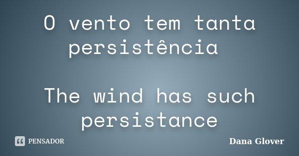 O vento tem tanta persistência The wind has such persistance... Frase de Dana Glover.