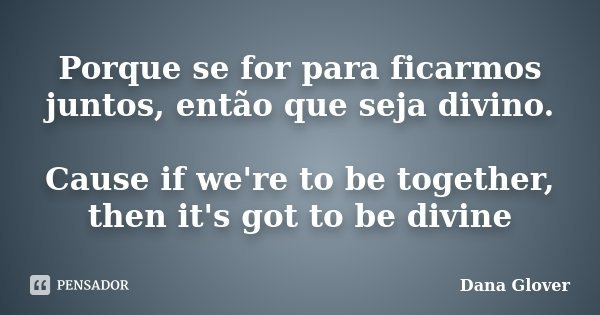 Porque se for para ficarmos juntos, então que seja divino. Cause if we're to be together, then it's got to be divine... Frase de Dana Glover.