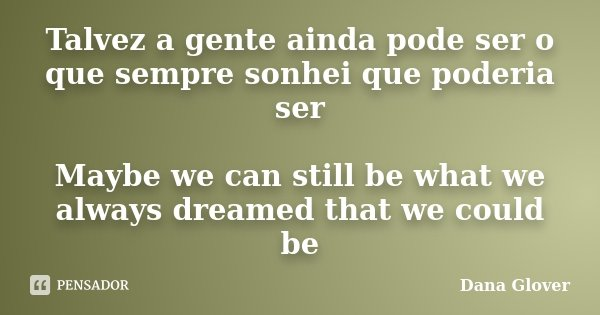 Talvez a gente ainda pode ser o que sempre sonhei que poderia ser Maybe we can still be what we always dreamed that we could be... Frase de Dana Glover.