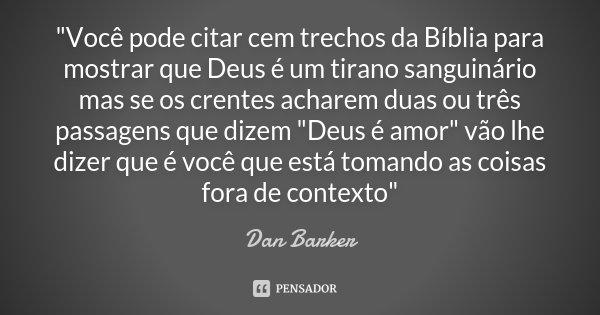 """""""Você pode citar cem trechos da Bíblia para mostrar que Deus é um tirano sanguinário mas se os crentes acharem duas ou três passagens que dizem """"Deus ... Frase de Dan Barker."""