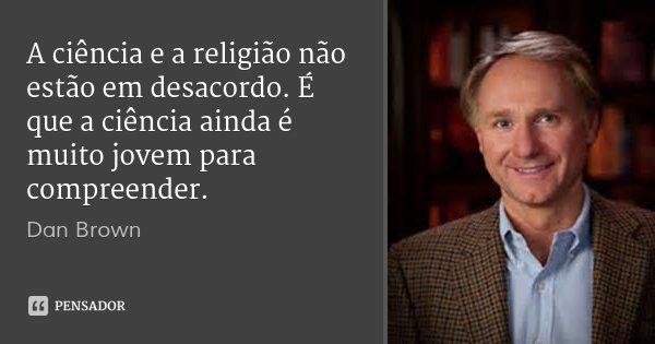 A ciência e a religião não estão em desacordo. É que a ciência ainda é muito jovem para compreender.... Frase de Dan Brown.