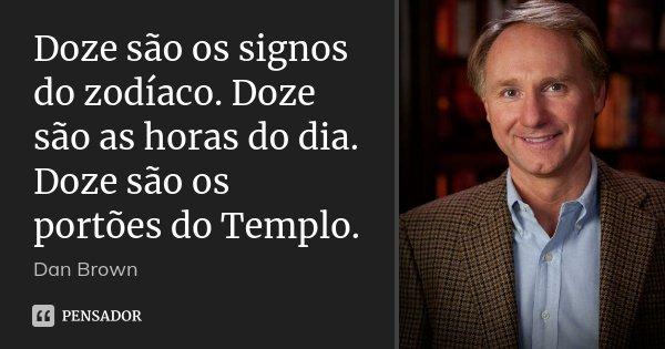 Doze são os signos do zodíaco. Doze são as horas do dia. Doze são os portões do Templo.... Frase de Dan Brown.