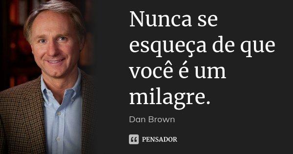 Nunca se esqueça de que você é um milagre.... Frase de dan brown.