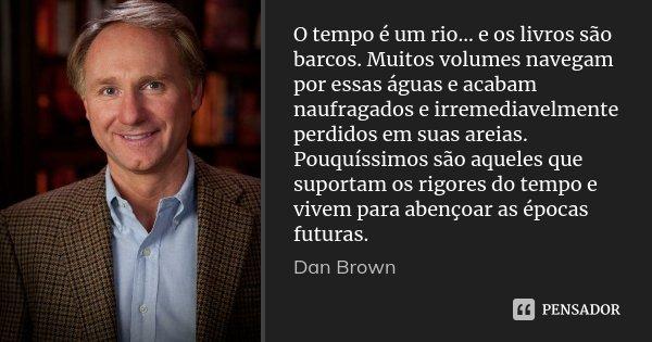 O tempo é um rio... e os livros são barcos. Muitos volumes navegam por essas águas e acabam naufragados e irremediavelmente perdidos em suas areias. Pouquíssimo... Frase de Dan Brown.