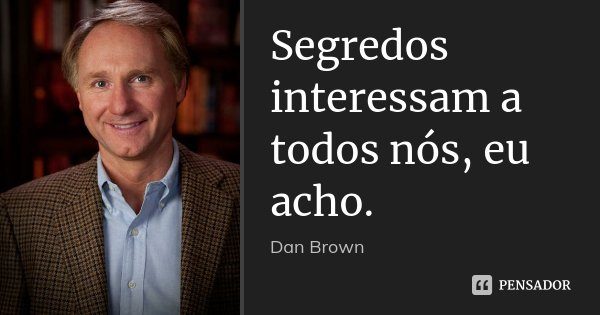 Segredos interessam a todos nós, eu acho.... Frase de Dan Brown.