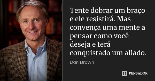 Tente dobrar um braço e ele resistirá. Mas convença uma mente a pensar como você deseja e terá conquistado um aliado.... Frase de Dan Brown.