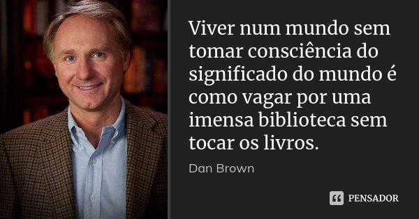 Viver num mundo sem tomar consciência do significado do mundo é como vagar por uma imensa biblioteca sem tocar os livros.... Frase de Dan brown.