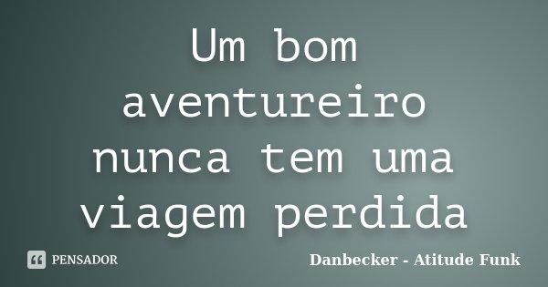 Um bom aventureiro nunca tem uma viagem perdida... Frase de Danbecker Atitude Funk.