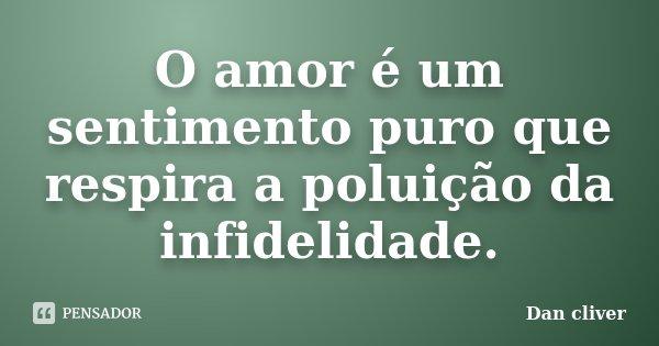 O amor é um sentimento puro que respira a poluição da infidelidade.... Frase de Dan cliver.