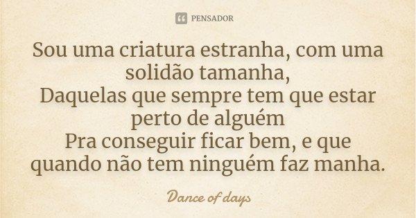 Frases Pedindo Uma Chance Pra Ficar: Sou Uma Criatura Estranha, Com Uma... Dance Of Days