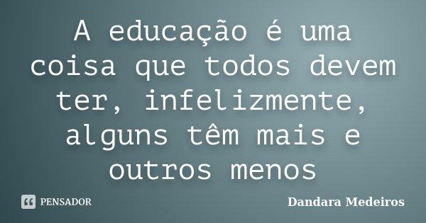 A educação é uma coisa que todos devem ter, infelizmente, alguns têm mais e outros menos... Frase de Dandara Medeiros.