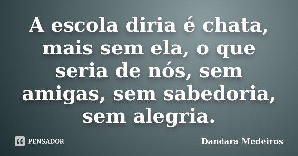 A escola diria é chata, mais sem ela, o que seria de nós, sem amigas, sem sabedoria, sem alegria.... Frase de Dandara Medeiros.