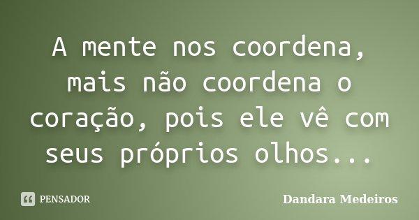 A mente nos coordena, mais não coordena o coração, pois ele vê com seus próprios olhos...... Frase de Dandara Medeiros.