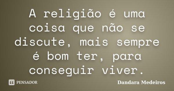 A religião é uma coisa que não se discute, mais sempre é bom ter, para conseguir viver.... Frase de Dandara Medeiros.