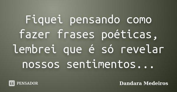 Fiquei pensando como fazer frases poéticas, lembrei que é só revelar nossos sentimentos...... Frase de Dandara Medeiros.