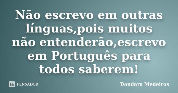 Não escrevo em outras línguas,pois muitos não entenderão,escrevo em Português para todos saberem!... Frase de Dandara Medeiros.